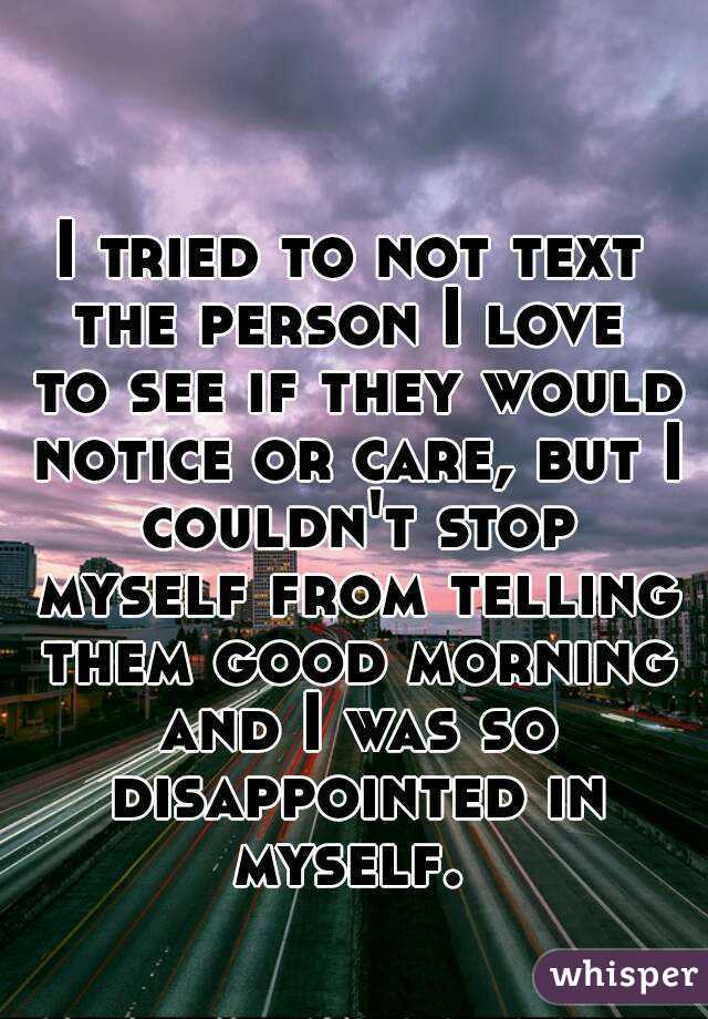 I tried to not text the person I love  to see if they would notice or care, but I couldn't stop myself from telling them good morning and I was so disappointed in myself.
