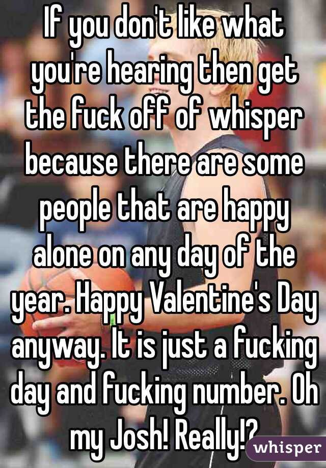 If you don't like what you're hearing then get the fuck off of whisper because there are some people that are happy alone on any day of the year. Happy Valentine's Day anyway. It is just a fucking day and fucking number. Oh my Josh! Really!?