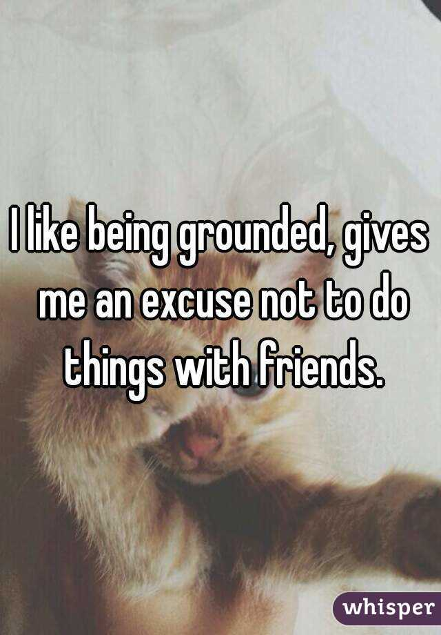 I like being grounded, gives me an excuse not to do things with friends.