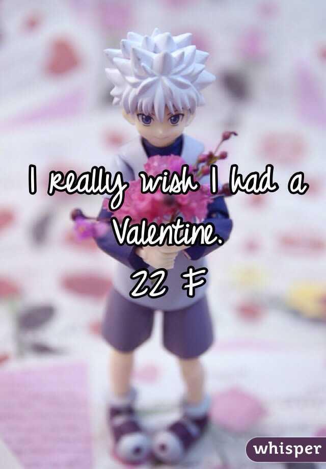 I really wish I had a Valentine. 22 F