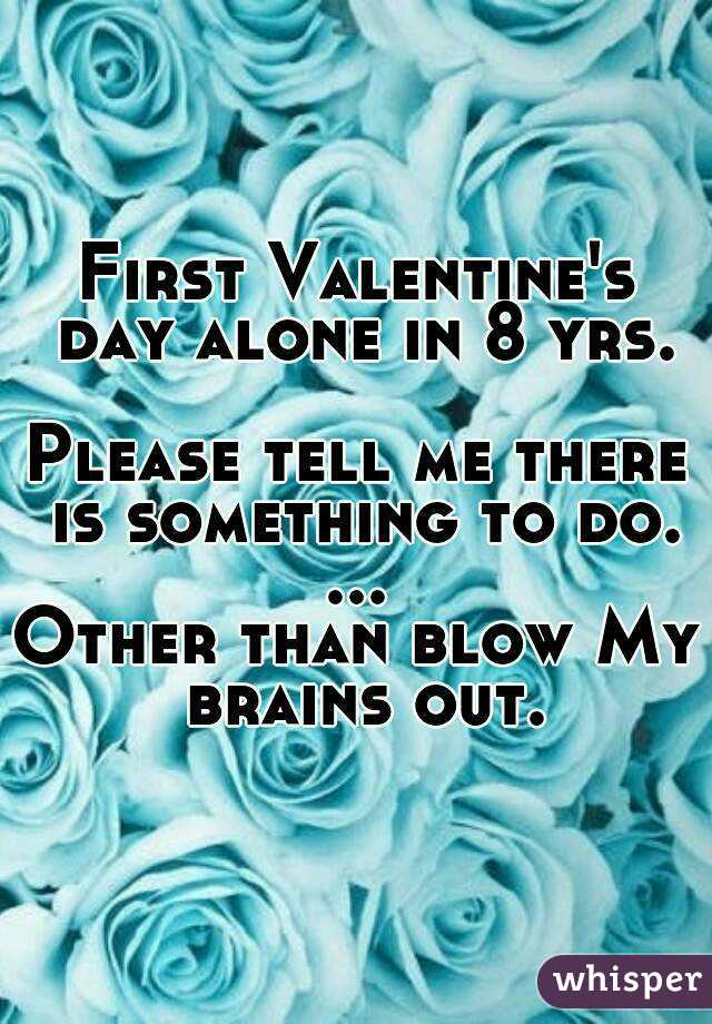 First Valentine's day alone in 8 yrs.  Please tell me there is something to do. ... Other than blow My brains out.