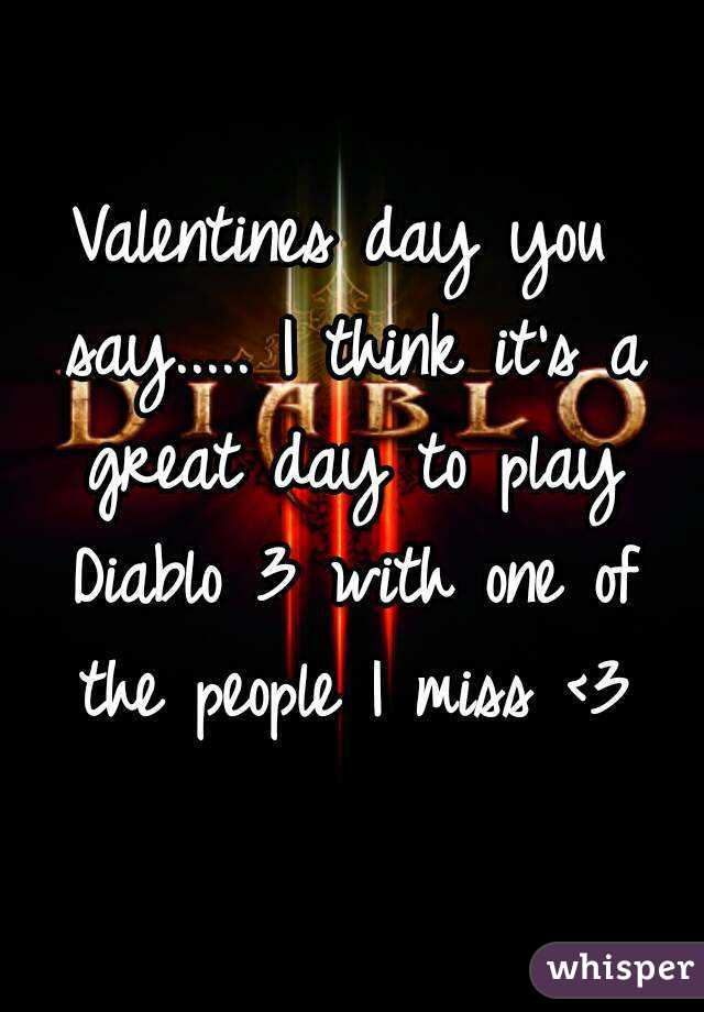 Valentines day you say..... I think it's a great day to play Diablo 3 with one of the people I miss <3
