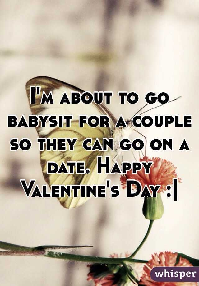 I'm about to go babysit for a couple so they can go on a date. Happy Valentine's Day :|