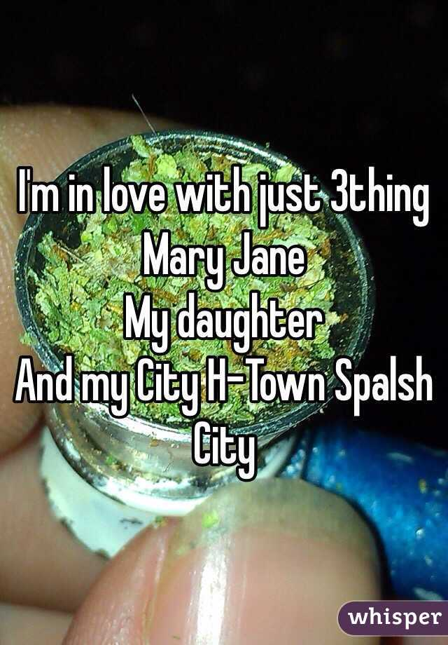 I'm in love with just 3thing  Mary Jane  My daughter  And my City H-Town Spalsh City