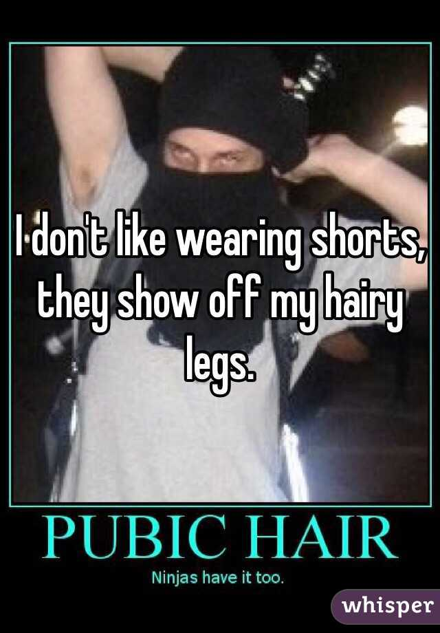 I don't like wearing shorts, they show off my hairy legs.
