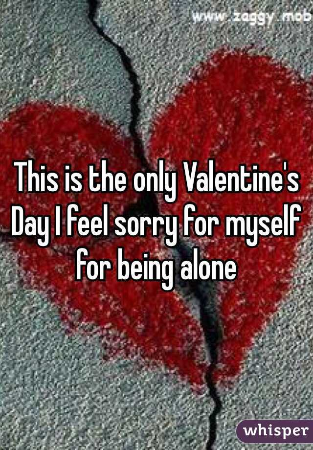 This is the only Valentine's Day I feel sorry for myself for being alone