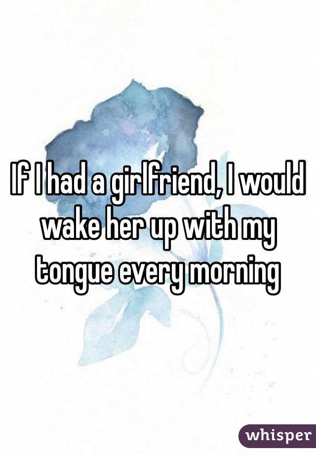 If I had a girlfriend, I would wake her up with my tongue every morning