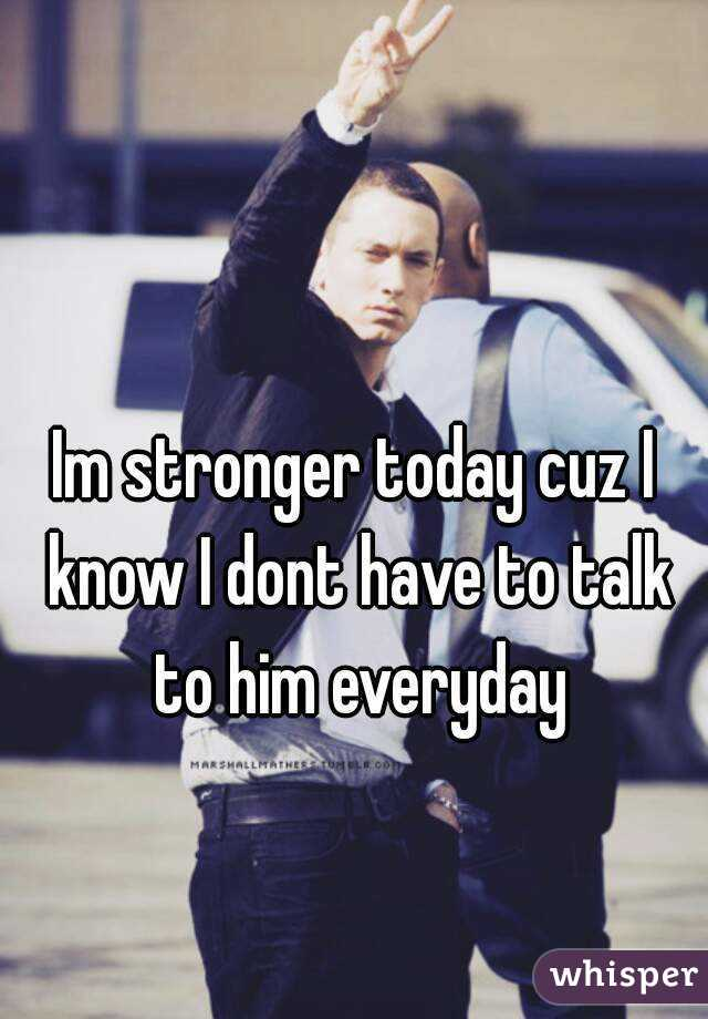 Im stronger today cuz I know I dont have to talk to him everyday