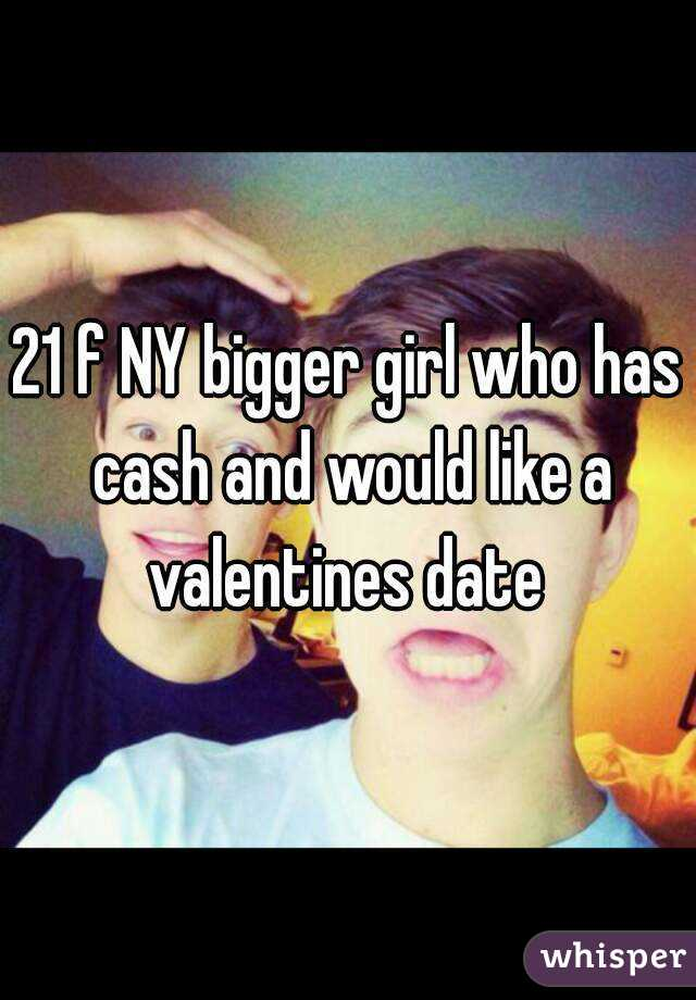 21 f NY bigger girl who has cash and would like a valentines date
