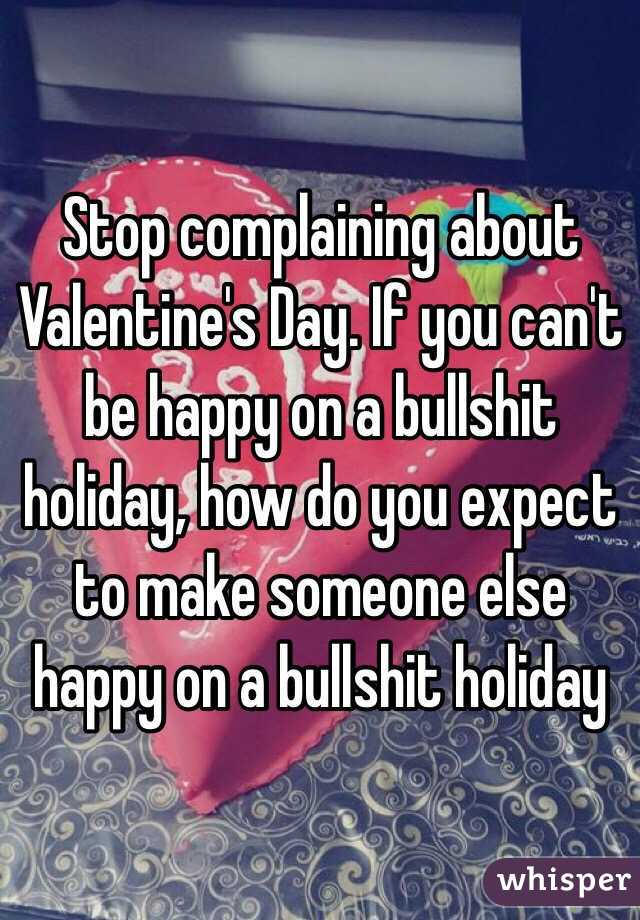 Stop complaining about Valentine's Day. If you can't be happy on a bullshit holiday, how do you expect to make someone else happy on a bullshit holiday