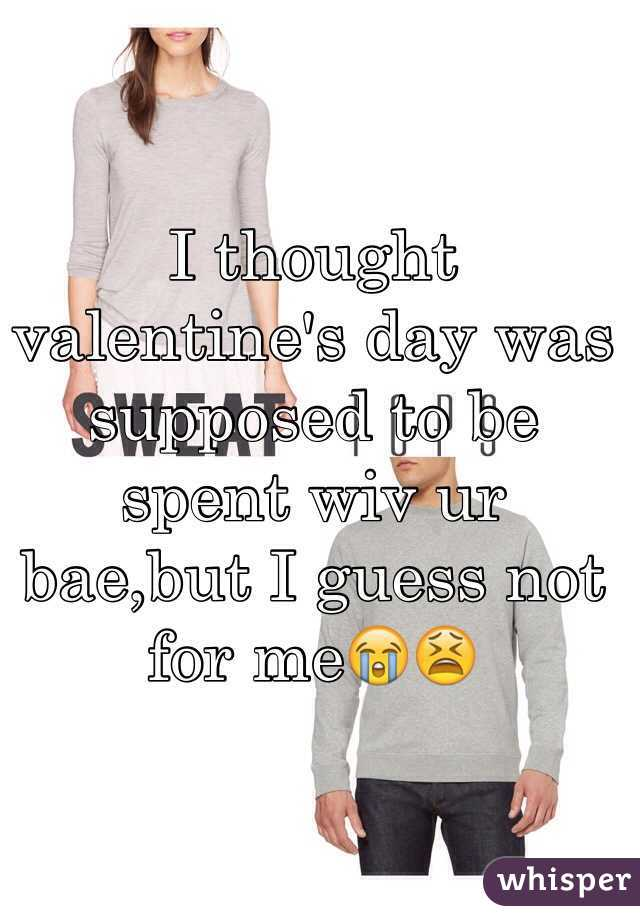 I thought valentine's day was supposed to be spent wiv ur bae,but I guess not for me😭😫
