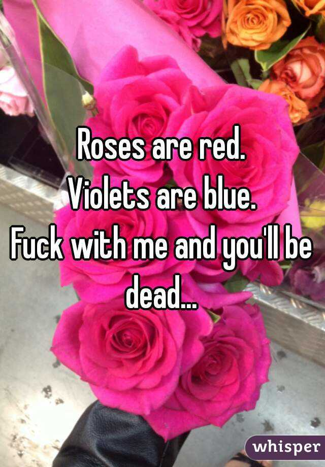 Roses are red. Violets are blue. Fuck with me and you'll be dead...