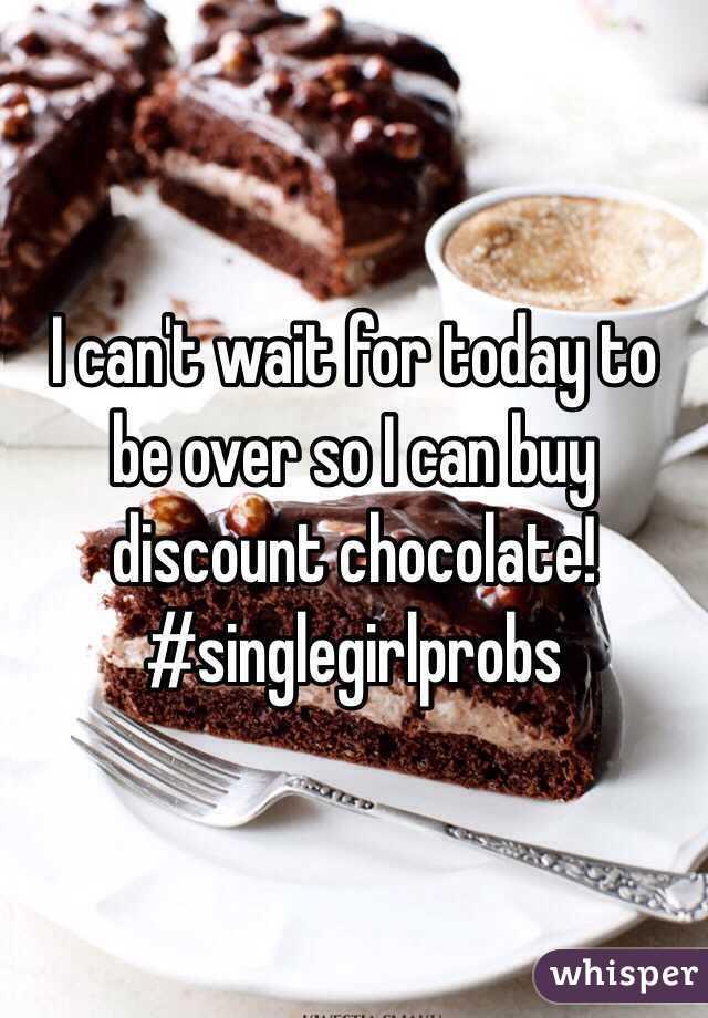 I can't wait for today to be over so I can buy discount chocolate!  #singlegirlprobs