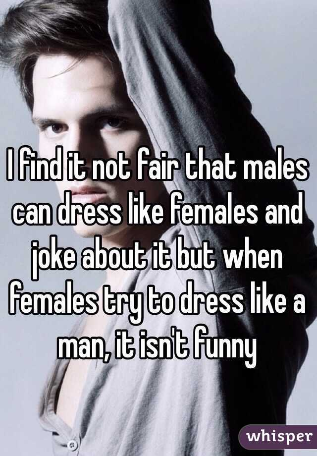 I find it not fair that males can dress like females and joke about it but when females try to dress like a man, it isn't funny