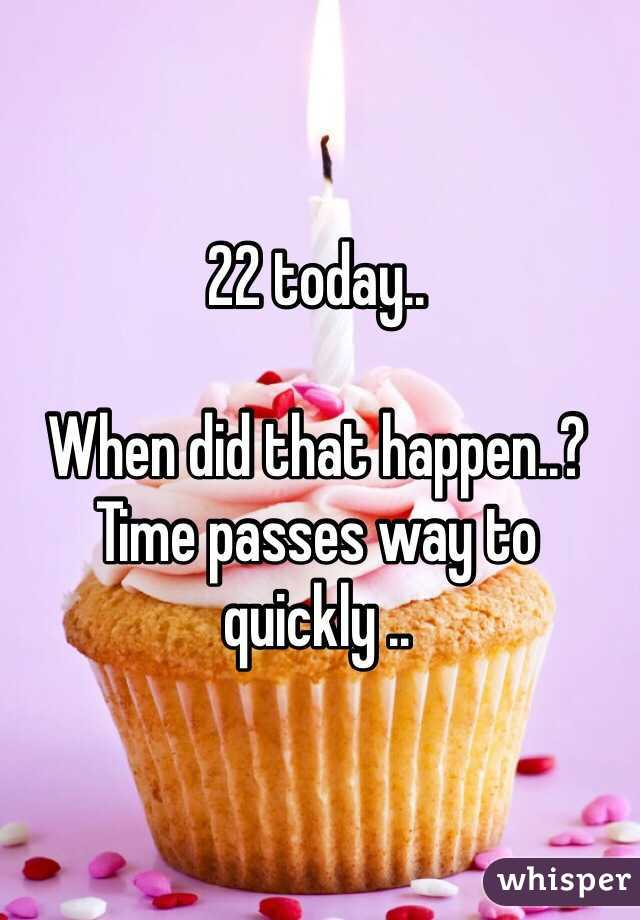 22 today..  When did that happen..? Time passes way to quickly ..