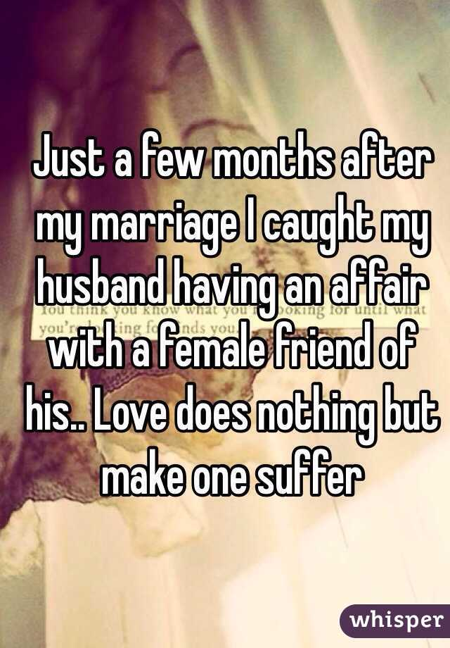 Just a few months after my marriage I caught my husband having an affair with a female friend of his.. Love does nothing but make one suffer