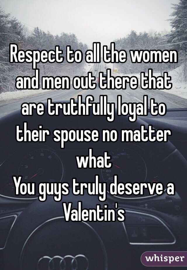 Respect to all the women and men out there that are truthfully loyal to their spouse no matter what  You guys truly deserve a Valentin's
