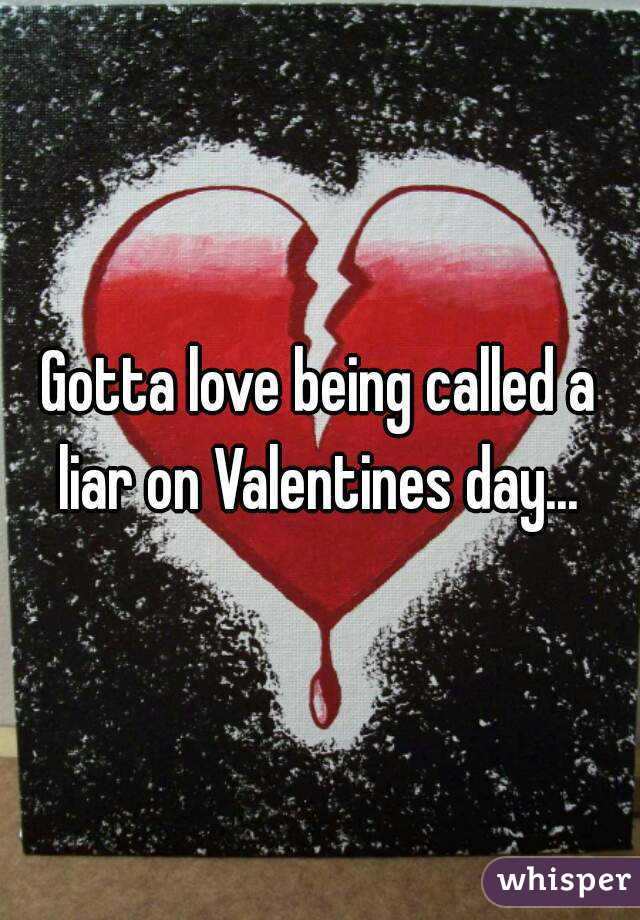 Gotta love being called a liar on Valentines day...