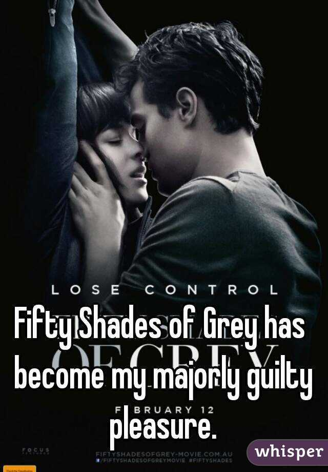 Fifty Shades of Grey has become my majorly guilty pleasure.