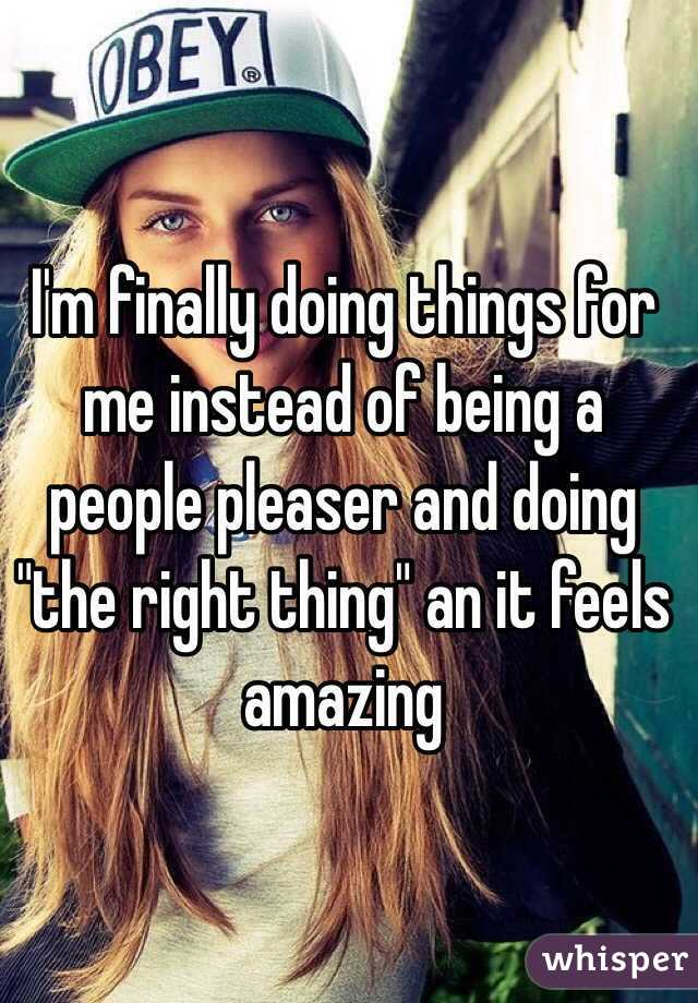"""I'm finally doing things for me instead of being a people pleaser and doing """"the right thing"""" an it feels amazing"""