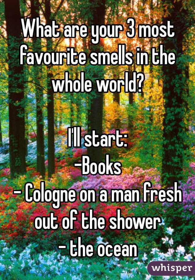What are your 3 most favourite smells in the whole world?   I'll start: -Books - Cologne on a man fresh out of the shower - the ocean