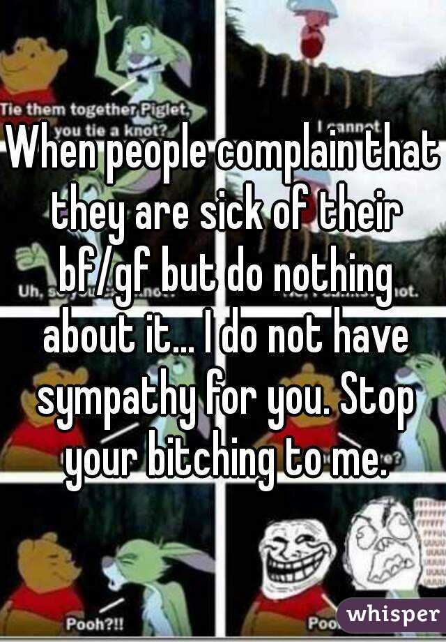 When people complain that they are sick of their bf/gf but do nothing about it... I do not have sympathy for you. Stop your bitching to me.