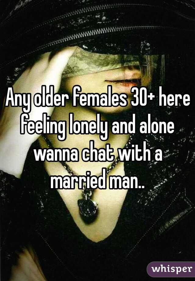 Any older females 30+ here feeling lonely and alone wanna chat with a married man..