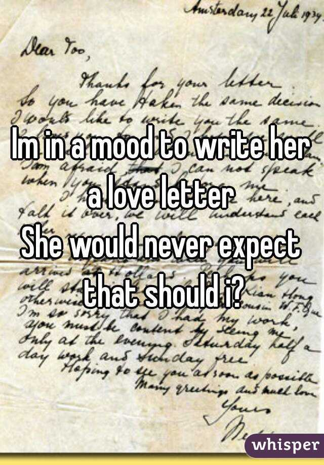 Im in a mood to write her a love letter  She would never expect that should i?