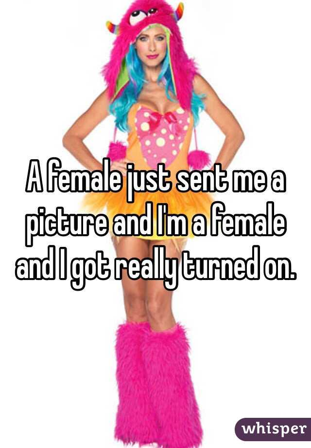 A female just sent me a picture and I'm a female and I got really turned on.