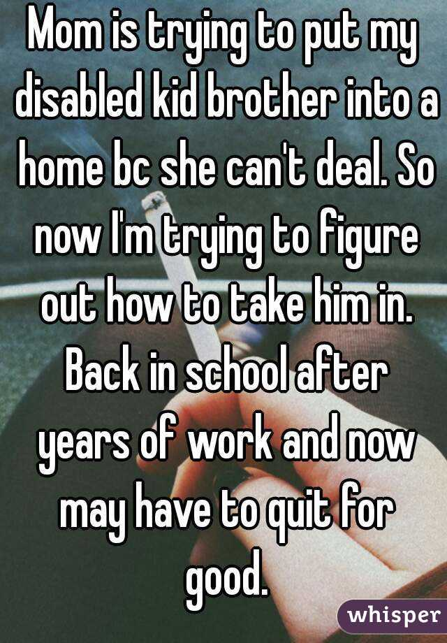 Mom is trying to put my disabled kid brother into a home bc she can't deal. So now I'm trying to figure out how to take him in. Back in school after years of work and now may have to quit for good.