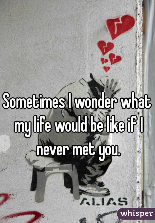 Sometimes I wonder what my life would be like if I never met you.