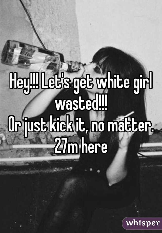 Hey!!! Let's get white girl wasted!!!   Or just kick it, no matter.  27m here