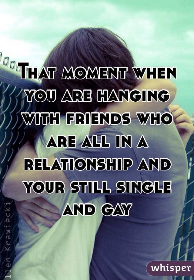 That moment when you are hanging with friends who are all in a relationship and your still single and gay