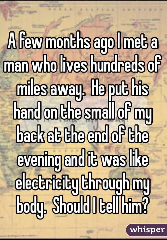 A few months ago I met a man who lives hundreds of miles away.  He put his hand on the small of my back at the end of the evening and it was like electricity through my body.  Should I tell him?