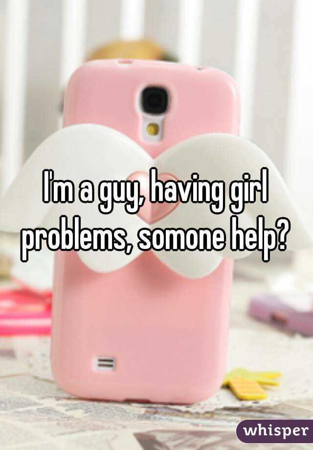 I'm a guy, having girl problems, somone help?