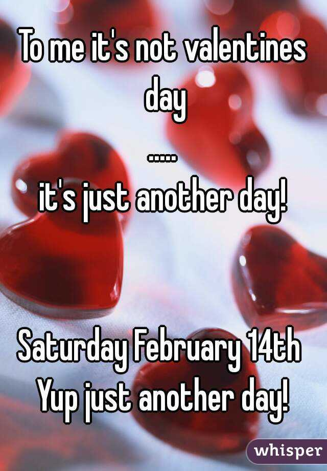 To me it's not valentines day ..... it's just another day!   Saturday February 14th  Yup just another day!