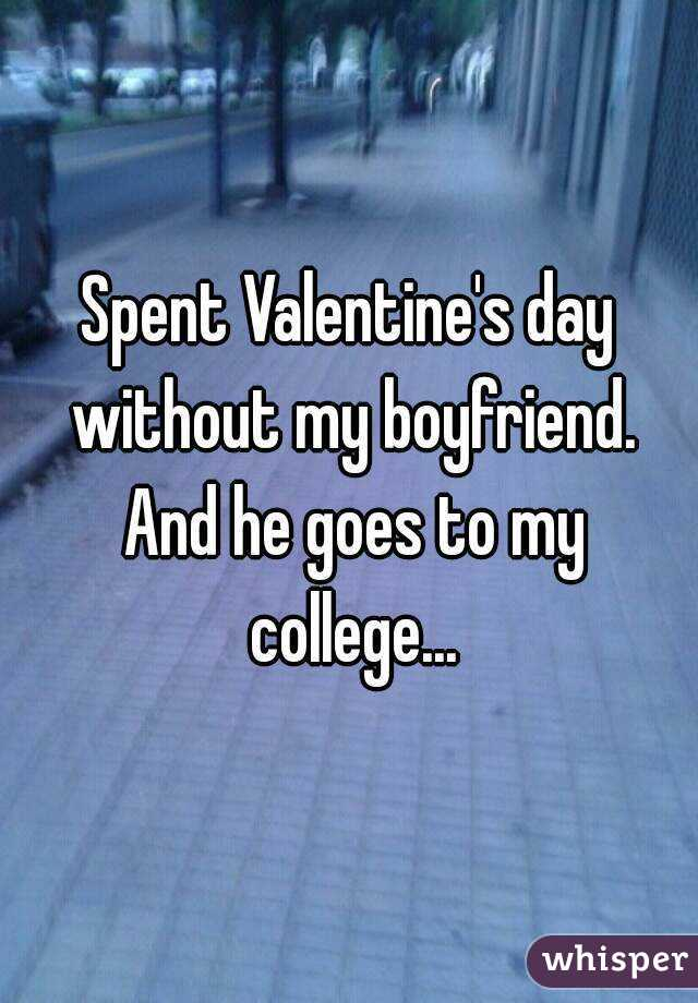 Spent Valentine's day without my boyfriend. And he goes to my college...