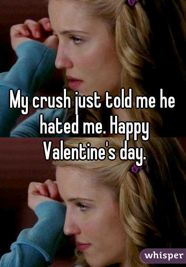 My crush just told me he hated me. Happy Valentine's day.