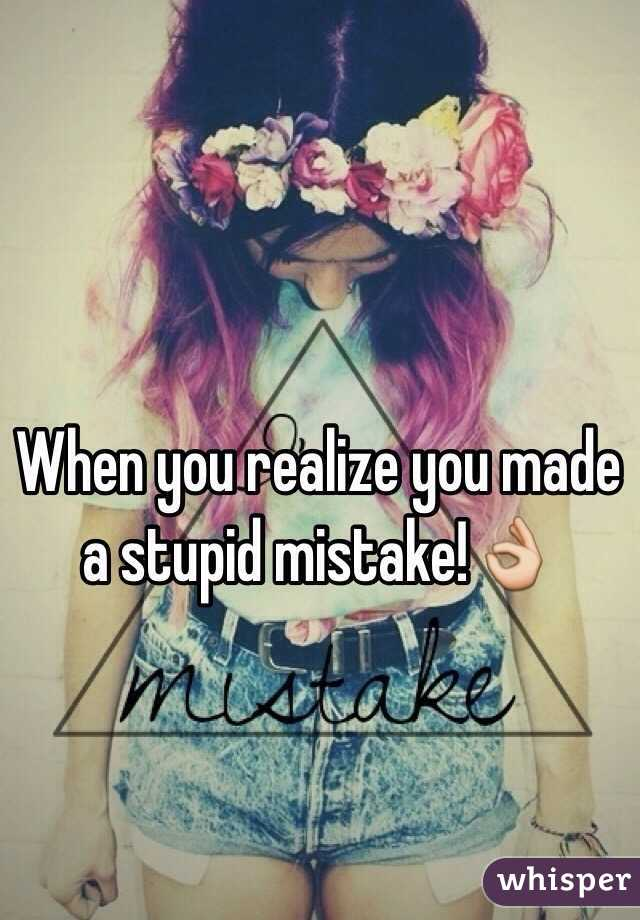 When you realize you made a stupid mistake!👌