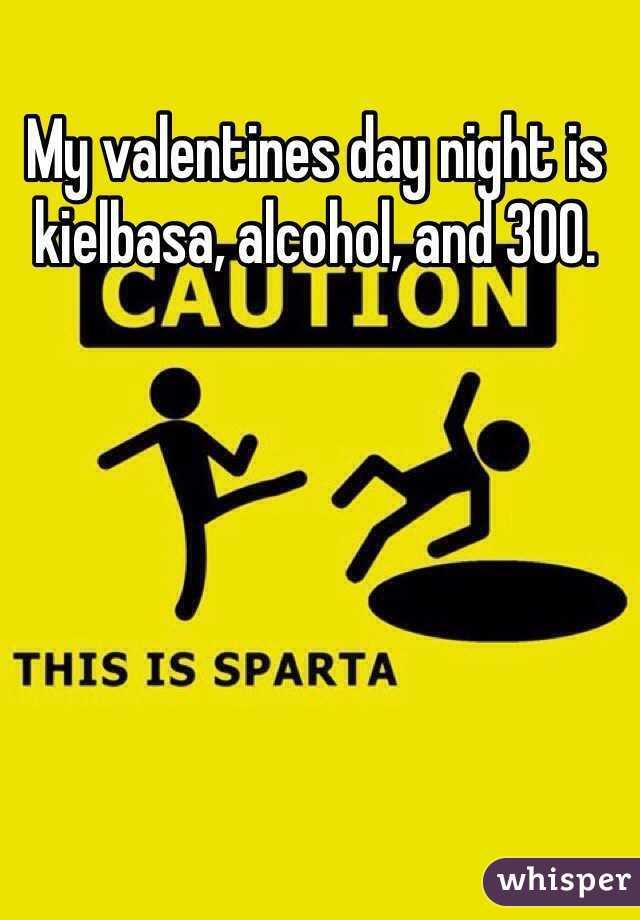 My valentines day night is kielbasa, alcohol, and 300.