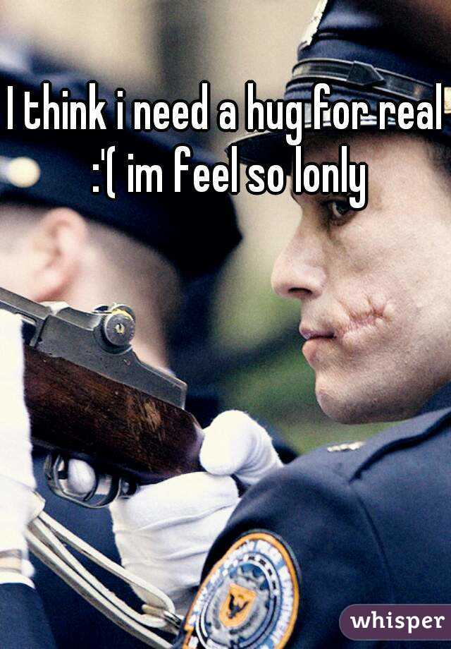 I think i need a hug for real :'( im feel so lonly