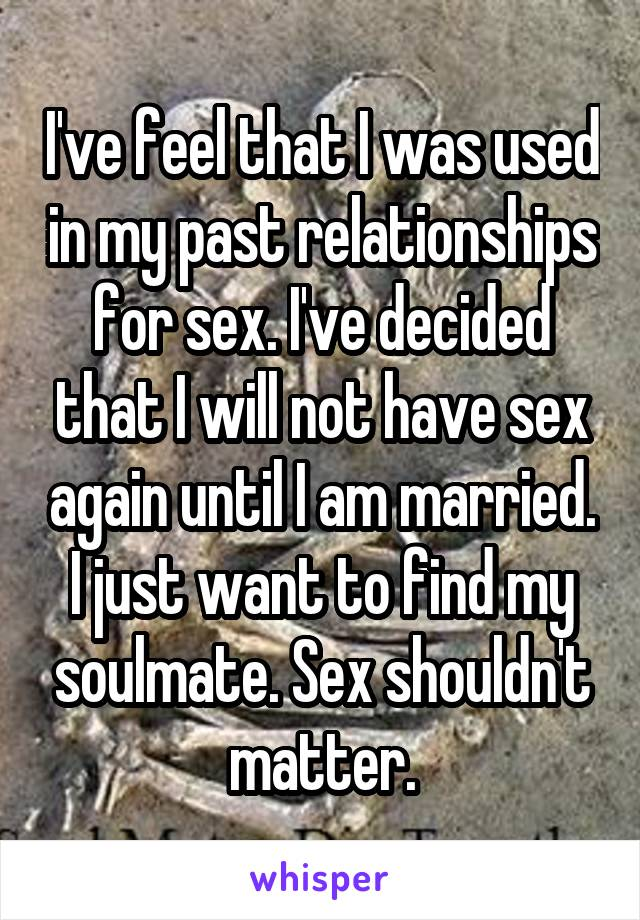 I've feel that I was used in my past relationships for sex. I've decided that I will not have sex again until I am married. I just want to find my soulmate. Sex shouldn't matter.