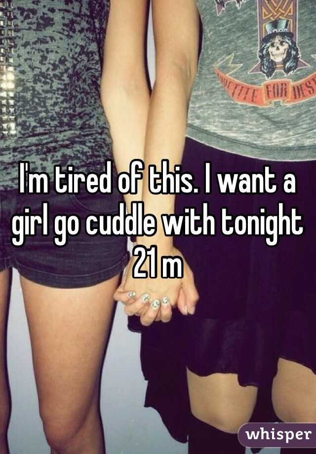 I'm tired of this. I want a girl go cuddle with tonight 21 m