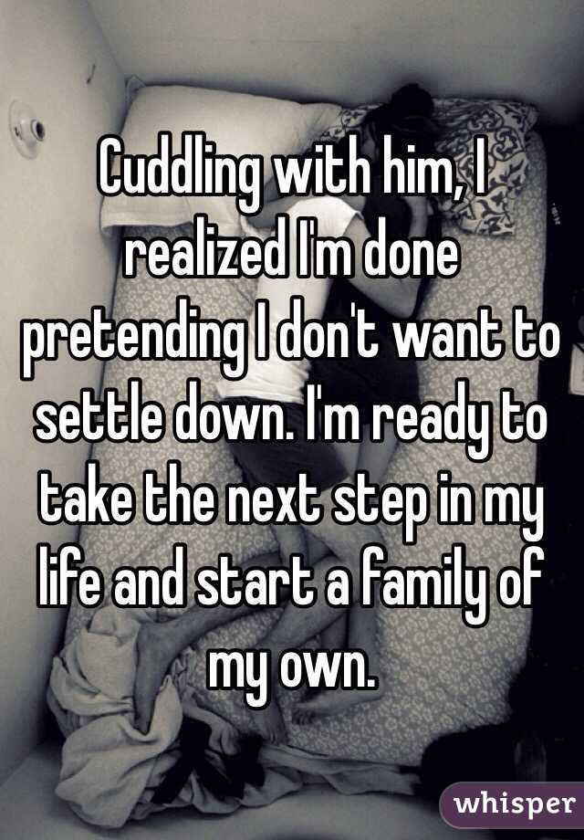 Cuddling with him, I realized I'm done pretending I don't want to settle down. I'm ready to take the next step in my life and start a family of my own.
