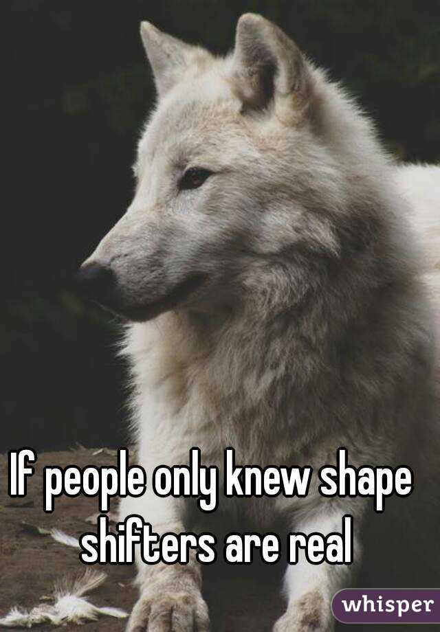If people only knew shape shifters are real
