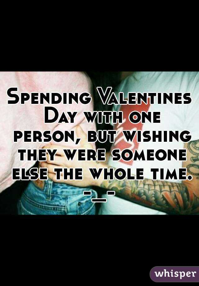 Spending Valentines Day with one person, but wishing they were someone else the whole time. -_-