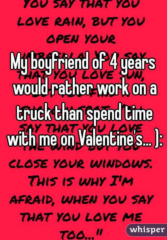 My boyfriend of 4 years would rather work on a truck than spend time with me on Valentine's... ):