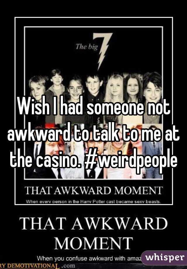 Wish I had someone not awkward to talk to me at the casino. #weirdpeople
