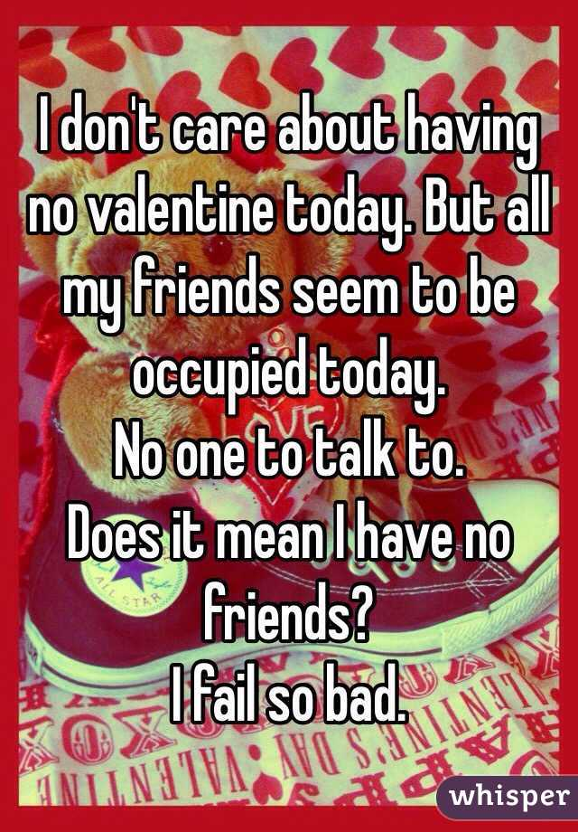 I don't care about having no valentine today. But all my friends seem to be occupied today. No one to talk to. Does it mean I have no friends? I fail so bad.