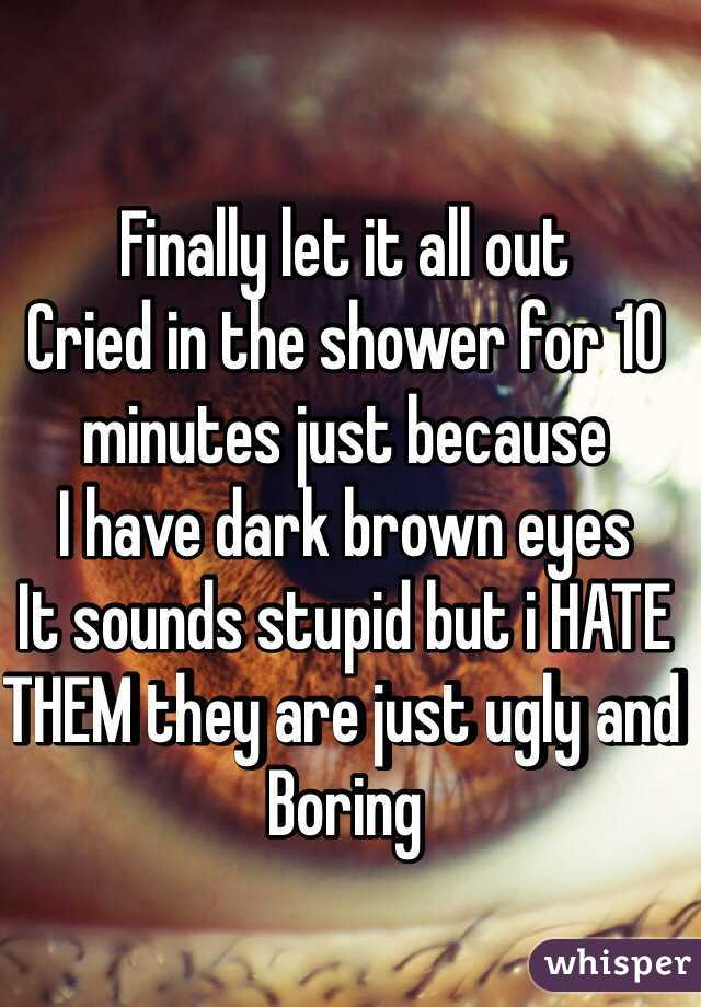 Finally let it all out Cried in the shower for 10 minutes just because I have dark brown eyes It sounds stupid but i HATE THEM they are just ugly and Boring